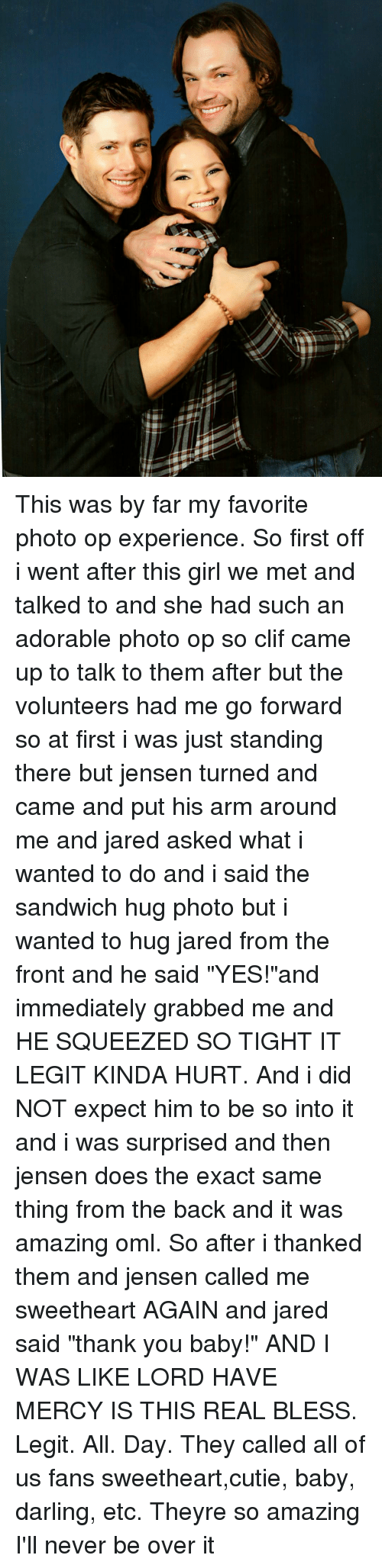 """squeezes: This was by far my favorite photo op experience. So first off i went after this girl we met and talked to and she had such an adorable photo op so clif came up to talk to them after but the volunteers had me go forward so at first i was just standing there but jensen turned and came and put his arm around me and jared asked what i wanted to do and i said the sandwich hug photo but i wanted to hug jared from the front and he said """"YES!""""and immediately grabbed me and HE SQUEEZED SO TIGHT IT LEGIT KINDA HURT. And i did NOT expect him to be so into it and i was surprised and then jensen does the exact same thing from the back and it was amazing oml. So after i thanked them and jensen called me sweetheart AGAIN and jared said """"thank you baby!"""" AND I WAS LIKE LORD HAVE MERCY IS THIS REAL BLESS. Legit. All. Day. They called all of us fans sweetheart,cutie, baby, darling, etc. Theyre so amazing I'll never be over it"""