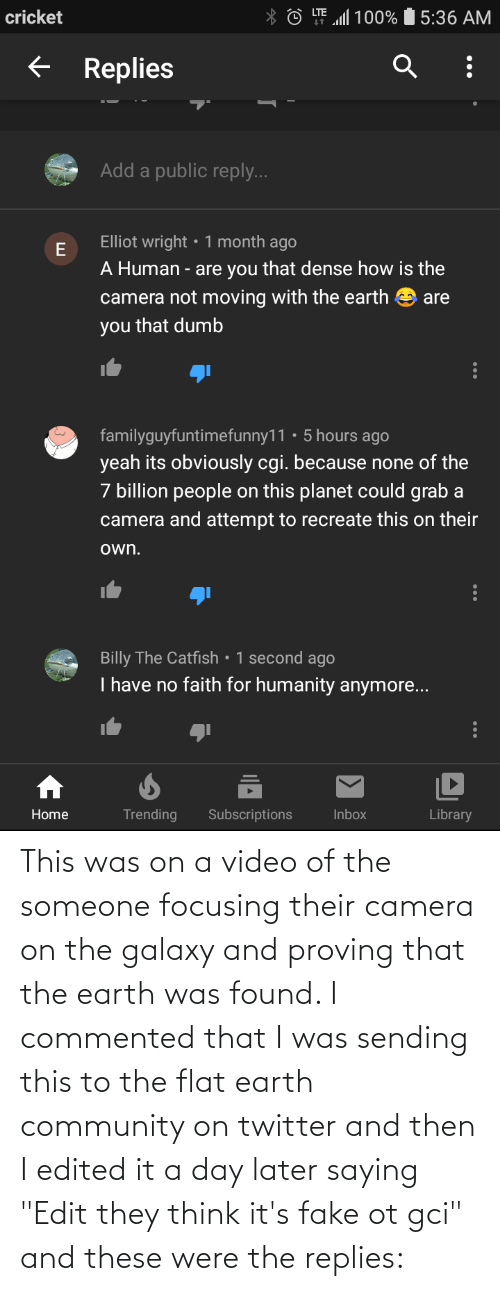 """Flat Earth: This was on a video of the someone focusing their camera on the galaxy and proving that the earth was found. I commented that I was sending this to the flat earth community on twitter and then I edited it a day later saying """"Edit they think it's fake ot gci"""" and these were the replies:"""