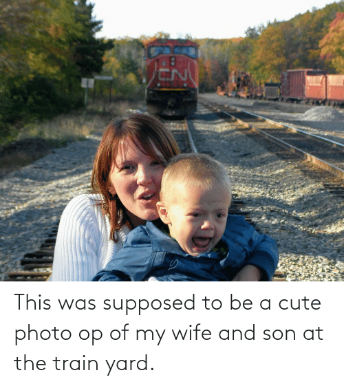 yard: This was supposed to be a cute photo op of my wife and son at the train yard.