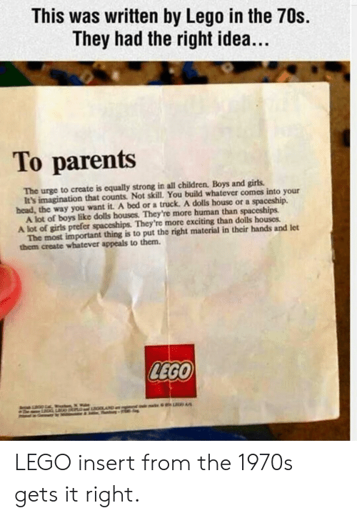 Children, Girls, and Lego: This was written by Lego in the 70s.  They had the right idea..  To parents  The urge to create is equally strong in all children. Boys and girls  bead, the way you want it. A bed or a truck. A dolls house or a spaceship.  A lot of girls prefer spaceships. They're more exciting than dolls houses  them create whatever appeals to them.  It's imagination that counts. Not skill. You build whatever comes into your  A lot of boys like dolls houses. They're more human than spaceships  The most important thing is to put the right material in their hands and let  LEGO LEGO insert from the 1970s gets it right.