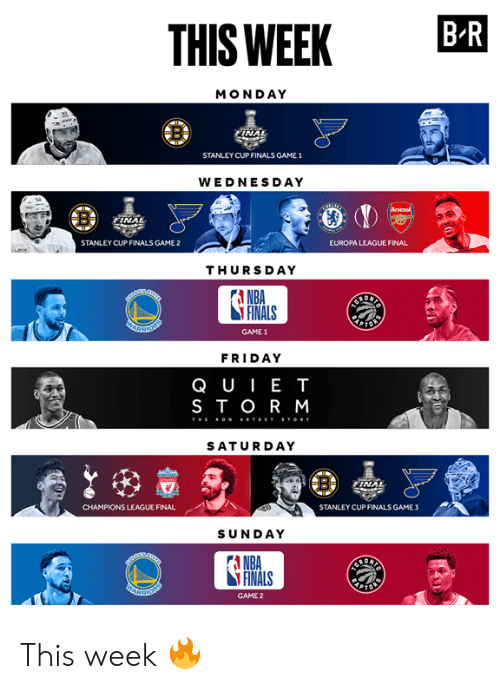 Finals, Friday, and Nba: THIS WEEK BR  MONDAY  NAL  STANLEY CUP FINALS GAME 1  WEDNESDAY  NA  STANLEY CUP FINALS GAME 2  EUROPA LEAGUE FINAL  THURSDAY  A NBA  FINALS  GAME 1  FRIDAY  QUIE T  STOR M  SATURDAY  CHAMPIONS LEAGUE FINAL  STANLEY CUPFINALS GAME3  SUNDAY  A NBA  FINALS  GAME 2 This week 🔥