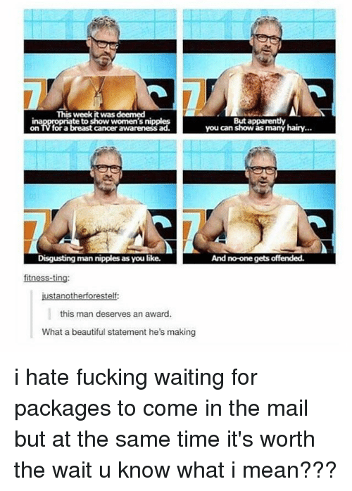 Breastes: This week it was deemed  te to show women's nipples  But apparently  you can show as many hairy...  ina  on TV for a breast cancer awareness ad  Disgusting man nipples as you like.  And no-one gets offended.  fitness-ting  ustanotherforestelf  this man deserves an award.  What a beautiful statement he's making i hate fucking waiting for packages to come in the mail but at the same time it's worth the wait u know what i mean???