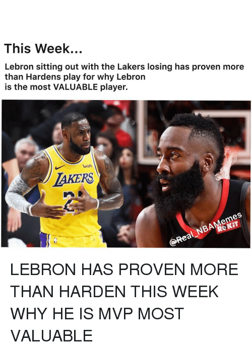 Los Angeles Lakers, Nba, and Lebron: This Week...  Lebron sitting out with the Lakers losing has proven more  than Hardens play for why Lebron  is the most VALUABLE player.  wish  LAKERS  ROKIT  @Real NBAMemes LEBRON HAS PROVEN MORE THAN HARDEN THIS WEEK WHY HE IS MVP MOST VALUABLE