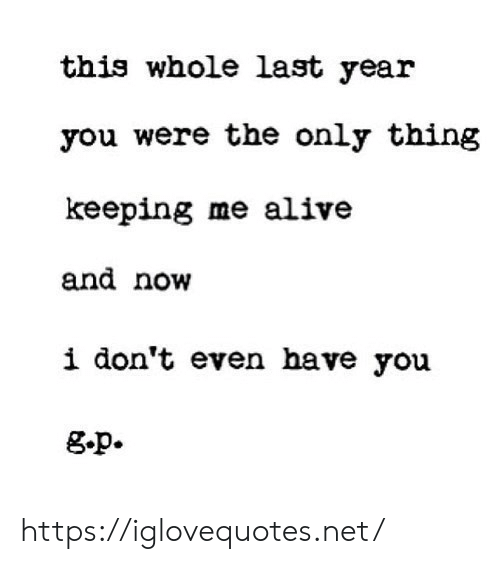 Alive, Net, and Thing: this whole last year  you were the only thing  keeping me alive  and now  i don't even have you  g.p. https://iglovequotes.net/