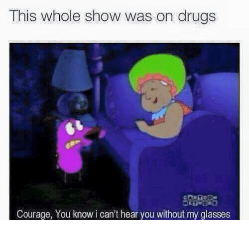 Drugs, Memes, and Glasses: This whole show was on drugs  Courage, You know i can't hear you without my glasses
