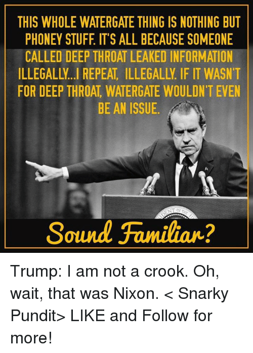 Deep Throat, Memes, and Information: THIS WHOLE WATERGATE THING IS NOTHING BUT  PHONEY STUFF IT'S ALL BECAUSE SOMEONE  CALLED DEEP THROAT LEAKED INFORMATION  FOR DEEP THROAT WATERGATE WOULDN'T EVEN  BE AN ISSUE  Sound Familiar? Trump: I am not a crook. Oh, wait, that was Nixon.  < Snarky Pundit> LIKE and Follow for more!