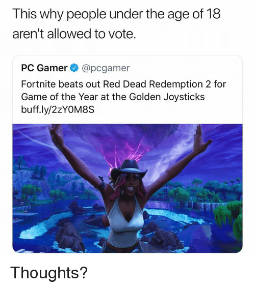 red dead redemption 2: This why people under the age of 18  aren't allowed to vote.  PC Gamer @pcgamer  Fortnite beats out Red Dead Redemption 2 for  Game of the Year at the Golden Joysticks  buff.ly/2zYOM8S Thoughts?