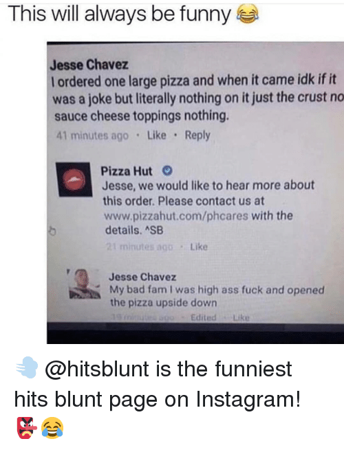 Ass, Bad, and Fam: This will always be funny  Jesse Chavez  I ordered one large pizza and when it came idk ifit  was a joke but literally nothing on it just the crust no  sauce cheese toppings nothing.  41 minutes ago Like Reply  Pizza Hut  Jesse, we would like to hear more about  this order. Please contact us at  www.pizzahut.com/phcares with the  details. ASB  Like  Jesse Chavez  My bad fam I was high ass fuck and opened  the pizza upside down  Edited Like 💨 @hitsblunt is the funniest hits blunt page on Instagram! 👺😂