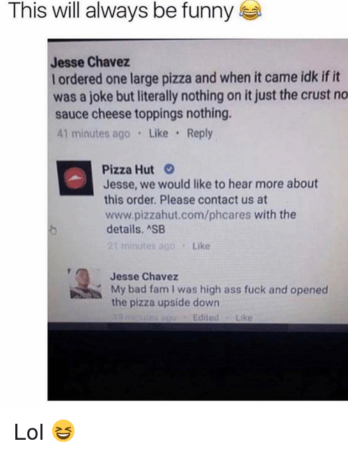 Ass, Bad, and Fam: This will always be funny  Jesse Chavez  l ordered one large pizza and when it came idk if it  was a joke but literally nothing on it just the crust no  sauce cheese toppings nothing.  41 minutes ago Like Reply  Pizza Hut  Jesse, we would like to hear more about  this order. Please contact us at  www.pizzahut.com/phcares with the  details. ASB  21 minutes ago Like  Jesse Chavez  My bad fam I was high ass fuck and opened  the pizza upside down  EditedLike Lol 😆