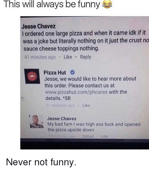 Bad, Fam, and Funny: This will always be funny  Jesse Chavez  l ordered one large pizza and when it came idk if it  was a joke but literally nothing on it just the crust no  sauce cheese toppings nothing.  41 minutes ago Like Reply  Pizza Hut  Jesse, we would like to hear more about  this order. Please contact us at  www.pizzahut.com/phcares with the  details. ASB  t minutes ago Like  Jesse Chavez  My bad fam I was high  the pizza upside down  the pizesupaided bion as fuck and opened  and opened  EditedLike Never not funny.