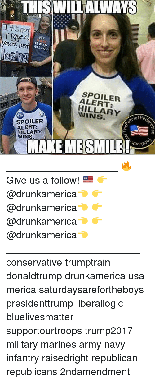 Memes, Army, and Marines: THIS WILLALWAYS  rigged  youtre Jus  MY  S FOR  HILLARY  le  SPOILER  ALERT:  HILLARY  WINS  riofFe  SPOILER  ALERT:  HILLARY  WINS.  MAKE MESMILEeg ____________________ 🔥Give us a follow! 🇺🇸 👉@drunkamerica👈 👉@drunkamerica👈 👉@drunkamerica👈 👉@drunkamerica👈 ________________________ conservative trumptrain donaldtrump drunkamerica usa merica saturdaysarefortheboys presidenttrump liberallogic bluelivesmatter supportourtroops trump2017 military marines army navy infantry raisedright republican republicans 2ndamendment