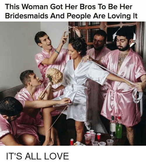 Love, Memes, and Bridesmaids: This Woman Got Her Bros To Be Her  Bridesmaids And People Are Loving lt IT'S ALL LOVE