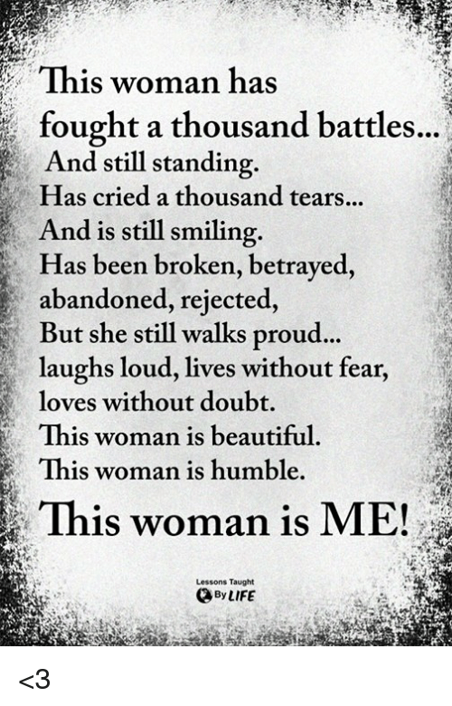 Beautiful, Life, and Memes: This woman has  , fought a thousand battles..  And still standing.  Has cried a thousand tears..  And is still smiling.  Has been broken, betrayed,  abandoned, rejected,  But she still walks proud  laughs loud, lives without fear,  loves without doubt  This woman is beautiful  This woman is humble.  ...  This woman is ME!  Lessons Taught  By LIFE <3