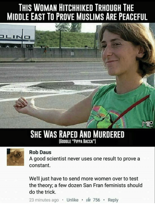 """Hitchhikers: THIS WOMAN HITCHHIKED TRHOUGH THE  MIDDLE EAST TO PROVE MUSLIMS ARE PEACEFUL  MIO  SHE WAS RAPED AND MURDERED  (GOOGLE """"PIPPA BACCA"""")  Rob Daus  A good scientist never uses one result to prove a  Constant  We'll just have to send more women over to test  the theory; a few dozen San Fran feminists should  do the trick.  23 minutes ago  Unlike  i 756  Reply"""