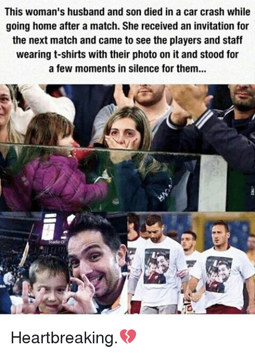 Memes, Husband, and 🤖: This woman's husband and son died in a car crash while  going home after a match. She received an invitation for  the next match and came to see the players and staff  wearing t-shirts with their photo on it and stood for  a few moments in silence for them... Heartbreaking.💔