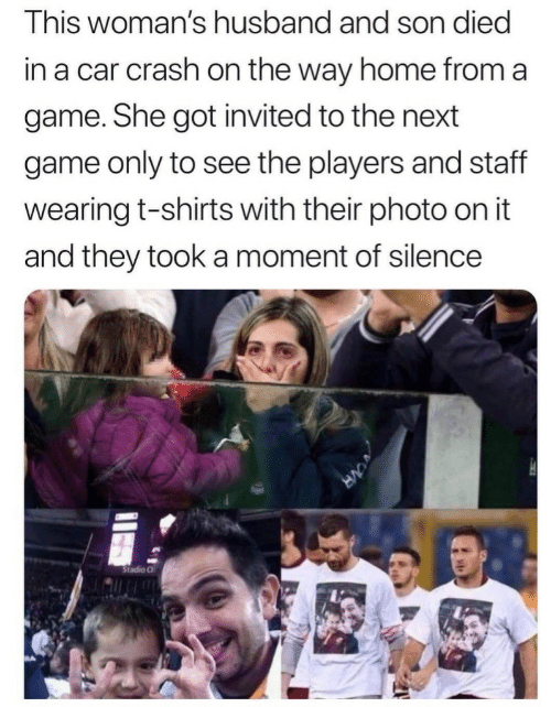 Game, Home, and Husband: This woman's husband and son died  in a car crash on the way home from a  game. She got invited to the next  game only to see the players and staff  wearing t-shirts with their photo on it  and they took a moment of silence