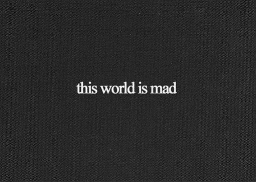 World, Mad, and This: this world is mad