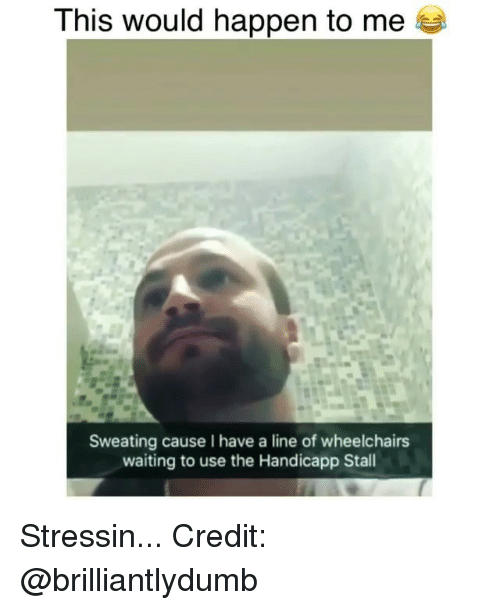 Memes, Waiting..., and 🤖: This would happen to me  Sweating cause I have a line of wheelchairs  waiting to use the Handicapp Stall Stressin... Credit: @brilliantlydumb