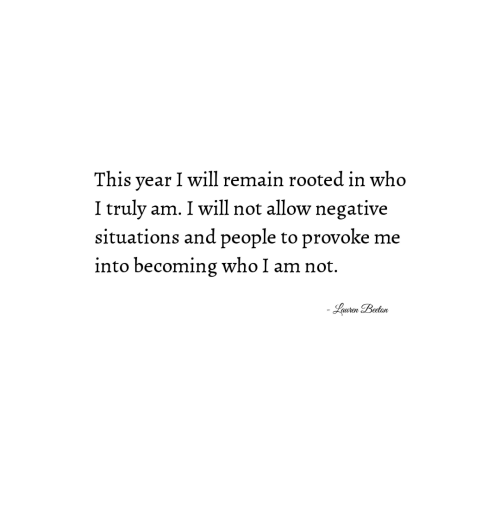 Who, Will, and This: This year I will remain rooted in who  I truly am. I will not allow negative  situations and people to provoke me  into becoming who I am not.  Lauren Beeton