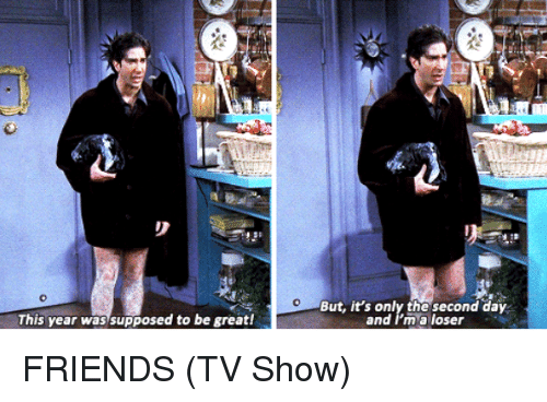 Friends (TV show): This year was supposed to be great!  But, it's only the second day  and I'm a loser FRIENDS (TV Show)