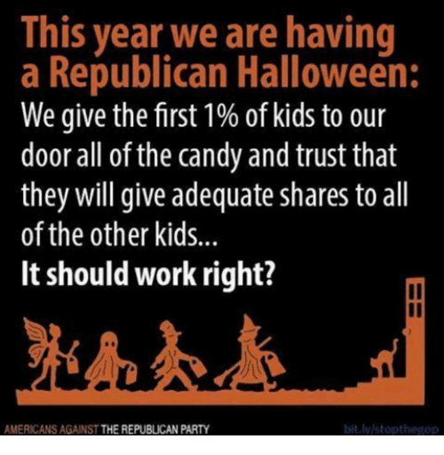 a republican: This year we are having  a Republican Halloween:  We give the first 1% of kids to our  door all of the candy and trust that  they will give adequate shares to all  of the other kids...  It should work right?  il  AMERICANS AGAINST THE REPUBLICAN PARTY  bit.ly/stopthegop