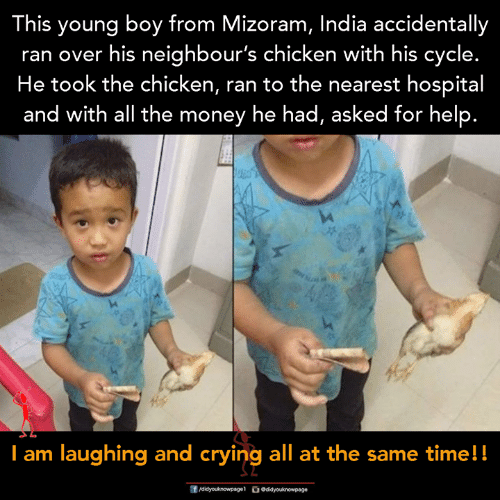 Memes, Money, and Chicken: This young boy from Mizoram, India accidentally  ran over his neighbour's chicken with his cycle.  He took the chicken, ran to the nearest hospital  and with all the money he had, asked tor help.  I am laughing and eryinig all at the same timell