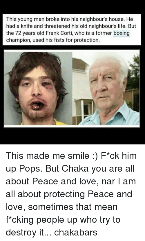 Memes, Pop, and 🤖: This young man broke into his neighbour's house. He  had a knife and threatened his old neighbour's life. But  the 72 years old Frank Corti, who is a former boxing  champion, used his fists for protection. This made me smile :) F*ck him up Pops. But Chaka you are all about Peace and love, nar I am all about protecting Peace and love, sometimes that mean f*cking people up who try to destroy it... chakabars