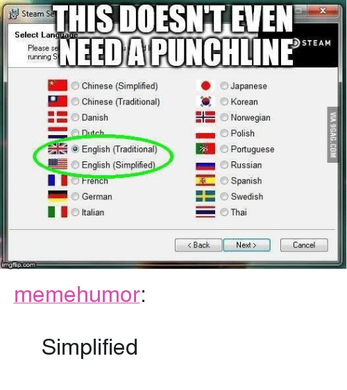 "Spanish, Steam, and Tumblr: THİSDOESNTEVEN  NEED A PUNCHLINE  Steam S2  Select Lan  DSTEAM  Please s  unning  Chinese (Simplified)  Chinese (Traditional)  Danish  Japanese  Korean  Norwegian  Polish  Portuguese  ⓞ English (Traditional)  English (Simplified  French  German  Italian  ■ Russian  Spanish  ■一 一) Swedish  Thai  Back  Next>  Cancel <p><a href=""http://memehumor.net/post/167708563274/simplified"" class=""tumblr_blog"">memehumor</a>:</p>  <blockquote><p>Simplified</p></blockquote>"