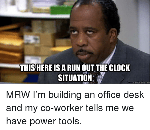 Clock, Mrw, and Run: THISHERE IS A RUN OUT THE CLOCK  SITUATION:  quickmeme.com MRW I'm building an office desk and my co-worker tells me we have power tools.