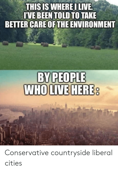Live, Conservative, and Been: THISIS WHEREI LIVE  T'VE BEEN TOLDTO TAKE  BETTER CARE OF THE ENVIRONMENT  BY PEOPLE  WHOLIVE HERE Conservative countryside  liberal cities