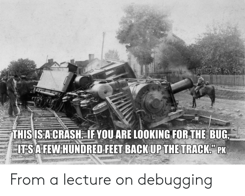 Feet, Crash, and Looking: THISISA CRASH. IF YOU ARE LOOKING FOR THE BUG  ITSA FEW HUNDRED FEET BACKUPTHE TRACK PK From a lecture on debugging