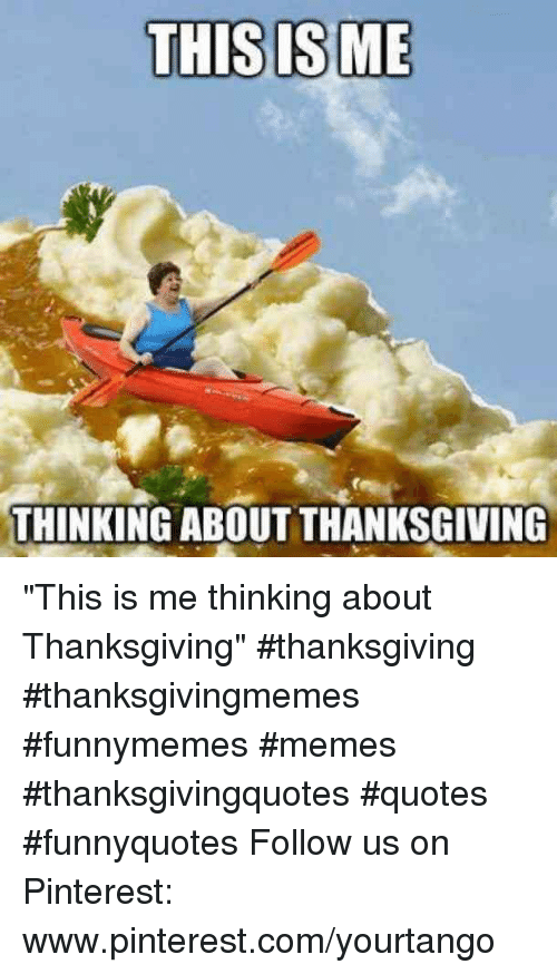 "Memes, Thanksgiving, and Pinterest: THISISME  THINKING ABOUT THANKSGIVING ""This is me thinking about Thanksgiving"" #thanksgiving #thanksgivingmemes #funnymemes #memes #thanksgivingquotes #quotes #funnyquotes Follow us on Pinterest: www.pinterest.com/yourtango"