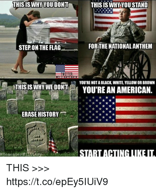 Memes, American, and Black: THISISWHYYOU DONT  THISISWHY YOU STAND  STEP ON THE FLAG  FOR THE NATIONALANTHEM  YOU'RE NOT A BLACK, WHITE, YELLOW OR BROWN  THIS IS WHY WEDONI  YOU'RE AN AMERICAN.  ERASE HISTORY  eRememberMilitary  START ACTING LIKE IL THIS >>> https://t.co/epEy5IUiV9