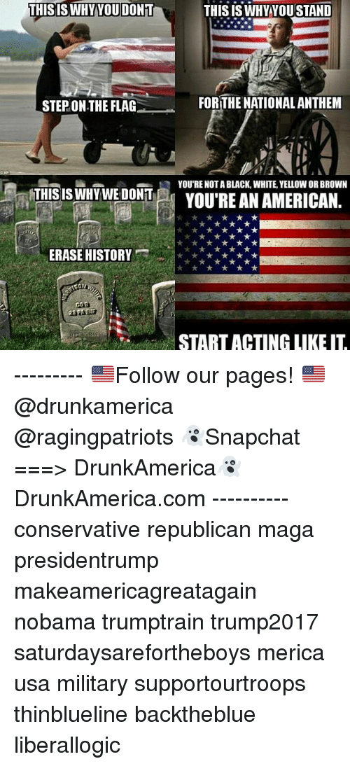 Memes, American, and Black: THISISWHYYOU DONT  THISISWHYYOUSTAND  STEP ON THE FLAG  FORTHE NATIONALANTHEM  R YOU'RE NOTA BLACK, WHITE, YELLOW OR BROWN  THIS  IS NDTWEYOU'RE AN AMERICAN.  ERASE HISTORY  START ACTING LIKE IT --------- 🇺🇸Follow our pages! 🇺🇸 @drunkamerica @ragingpatriots 👻Snapchat ===> DrunkAmerica👻 DrunkAmerica.com ---------- conservative republican maga presidentrump makeamericagreatagain nobama trumptrain trump2017 saturdaysarefortheboys merica usa military supportourtroops thinblueline backtheblue liberallogic