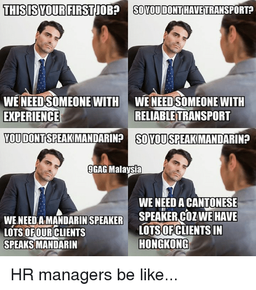 Be Like, Memes, and Malaysia: THISISYOURFIRSTJOBSO YOU D  ONT HAVETRANSPORT  WENEED SOMEONE WITH WENEED SOMEONE WITH  EXPERIENCE  RELIABLE TRANSPORT  YOU DONTSPEAKMANDARIN?  SO YOU SPEAK MANDARIN?  14  GAG Malaysia  WE NEED A CANTONESE  WE NEEDAMANDARIN  LOTS OFOURCLIENTS  SPEAKER COZWEHAVE  SPEAKER  LOTSOFCLIENTS IN  HONGKONG  SPEAKS  MANDARIN HR managers be like...