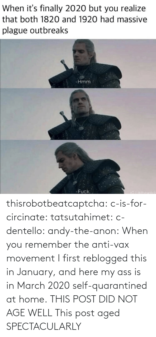 ass: thisrobotbeatcaptcha:  c-is-for-circinate:  tatsutahimet:  c-dentello:  andy-the-anon:   When you remember the anti-vax movement      I first reblogged this in January, and here my ass is in March 2020 self-quarantined at home.  THIS POST DID NOT AGE WELL    This post aged SPECTACULARLY