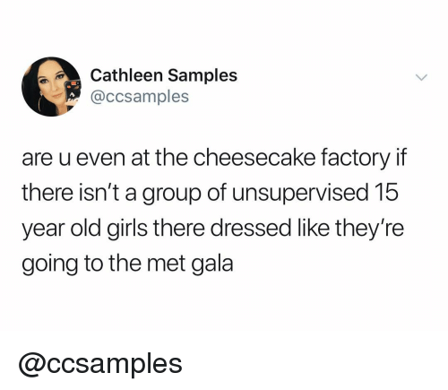 Samples: thleen Samples  @ccsamples  are u even at the cheesecake factory if  there isn't a group of unsupervised 15  year old girls there dressed like they're  going to the met gala @ccsamples