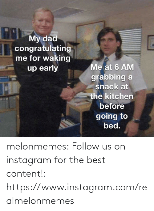 bed: THMy dad  congratulating  me for waking  up early  Me at 6 AM  grabbing a  snack at  the kitchen  before  going to  bed. melonmemes:  Follow us on instagram for the best content!: https://www.instagram.com/realmelonmemes