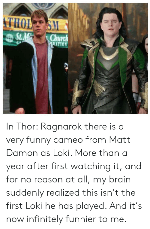 Funny, Matt Damon, and Brain: THOL S  S.M  St.M  Chnurch  ATION  LEER In Thor: Ragnarok there is a very funny cameo from Matt Damon as Loki. More than a year after first watching it, and for no reason at all, my brain suddenly realized this isn't the first Loki he has played. And it's now infinitely funnier to me.
