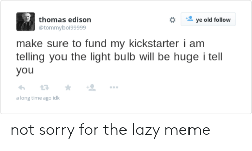 Lazy, Meme, and Sorry: thomas edison  @tommybol99999  ye old follow  make sure to fund my kickstarter i am  telling you the light bulb will be huge i tell  you  a long time ago idk not sorry for the lazy meme