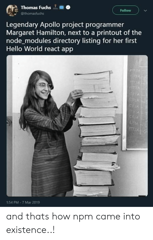 node: Thomas Fuchs  @thomasfuchs  Follow  Legendary Apollo project programmer  Margaret Hamilton, next to a printout of the  node modules directory listing for her first  Hello World react app  1:54 PM- 7 Mar 2019 and thats how npm came into existence..!