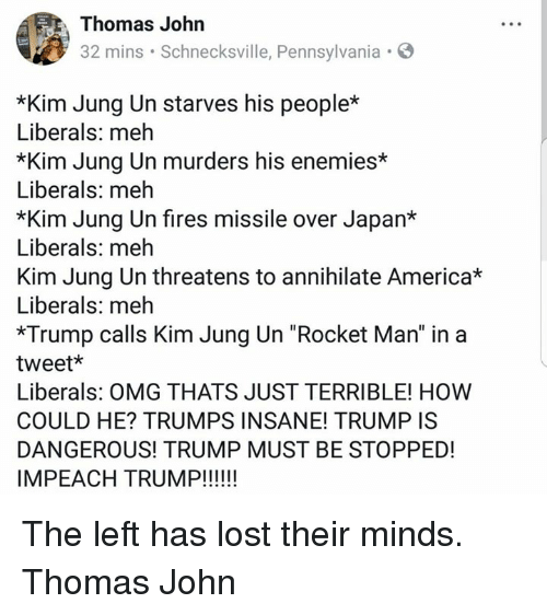 """America, Meh, and Memes: Thomas John  32 mins Schnecksville, Pennsylvania.  *Kim Jung Un starves his people*  Liberals: meh  *Kim Jung Un murders his enemies*  Liberals: meh  *Kim Jung Un fires missile over Japan*  Liberals: meh  Kim Jung Un threatens to annihilate America*  Liberals: meh  *Trump calls Kim Jung Un """"Rocket Man"""" in a  tweet*  Liberals: OMG THATS JUST TERRIBLE! HOW  COULD HE? TRUMPS INSANE! TRUMP IS  DANGEROUS! TRUMP MUST BE STOPPED! The left has lost their minds.  Thomas John"""