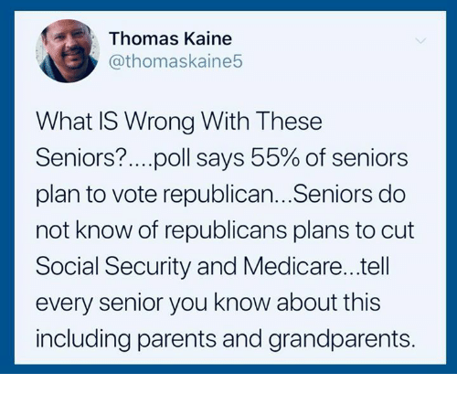 Medicare: Thomas Kaine  @thomaskaine5  What IS Wrong With These  Seniors?.. ..poll says 55% of seniors  plan to vote republican...Seniors do  not know of republicans plans to cut  Social Security and Medicare...tell  every senior you know about this  including parents and grandparents.