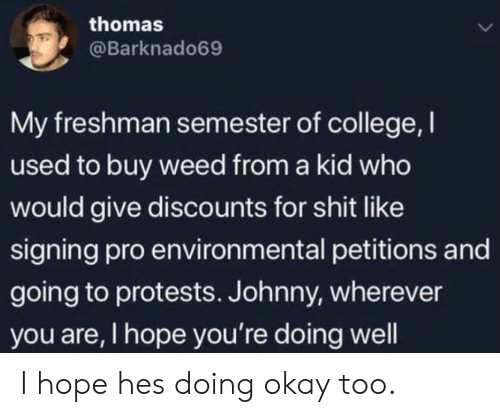 Environmental: thomas  L  @Barknado69  My freshman semester of college, I  used to buy weed from a kid who  would give discounts for shit like  signing pro environmental petitions and  going to protests. Johnny, wherever  you are, I hope you're doing well I hope hes doing okay too.