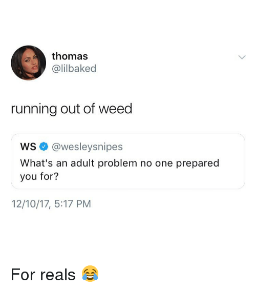 Weed, Marijuana, and Running: thomas  @lilbaked  running out of weed  ws @wesleysnipes  What's an adult problem no one prepared  you for?  12/10/17, 5:17 PM For reals 😂