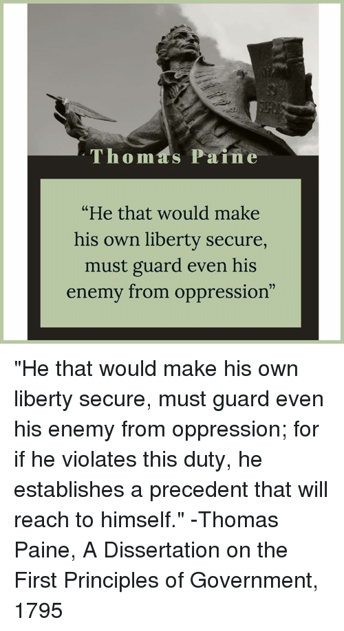 "Dissertation On: Thomas Paine  ""He that would make  his own liberty secure,  must guard even his  enemy from oppression  C0 ""He that would make his own liberty secure, must guard even his enemy from oppression; for if he violates this duty, he establishes a precedent that will reach to himself.""  -Thomas Paine, A Dissertation on the First Principles of Government, 1795"