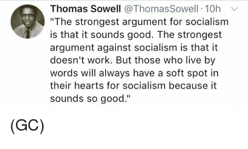 """Memes, Work, and Good: Thomas Sowell @ ThomasSowell :10h v  """"The strongest argument for socialism  is that it sounds good. The strongest  argument against socialism is that it  doesn't work. But those who live by  words will always have a soft spot in  their hearts for socialism because it  sounds so good."""" (GC)"""