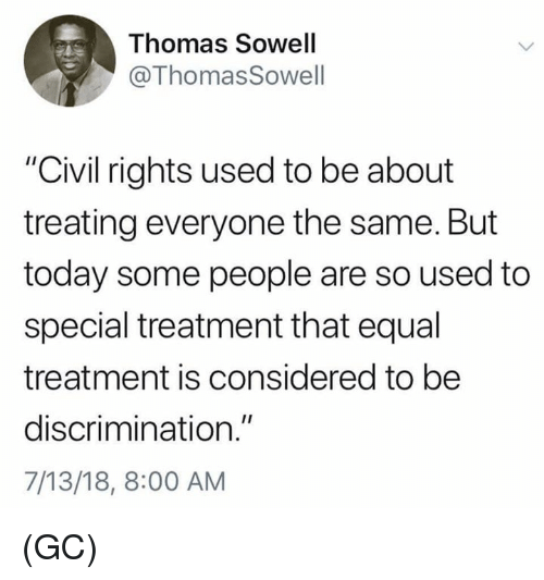 """Memes, Today, and Thomas Sowell: Thomas Sowell  @ThomasSowell  """"Civil rights used to be about  treating everyone the same. But  today some people are so used to  special treatment that equal  treatment is considered to be  discrimination.""""  7/13/18, 8:00 AM (GC)"""