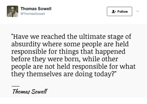 """Today, Absurdity, and Thomas Sowell: Thomas Sowell  @ThomasSowell  + Follow   """"Have we reached the ultimate stage of  absurdity where some people are held  responsible for things that happened  before they were born, while other  people are not held responsible for what  they themselves are doing today?""""  Thomas Sowell"""