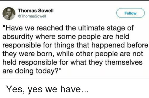 "Memes, Today, and Absurdity: Thomas Sowell  @ThomasSowell  Follow  ""Have we reached the ultimate stage of  absurdity where some people are held  responsible for things that happened before  they were born, while other people are not  held responsible for what they themselves  are doing today?"" Yes, yes we have..."